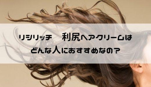 リシリッチ 利尻ヘアクリームのターゲット(年齢層・性別・髪質・悩み)をずばり言います!